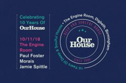 10 Years Of OUR HOUSE at The Engine Room Digbeth!