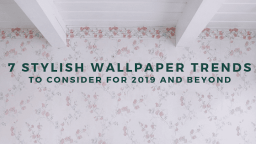 7 Stylish Wallpaper Trends To Consider For 2019 And Beyond
